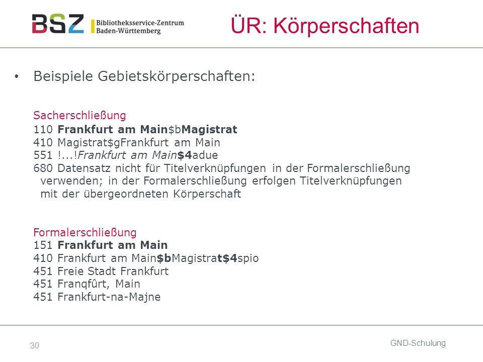 30 ÜR: Körperschaften Beispiele Gebietskörperschaften: Sacherschließung 110 Frankfurt am Main$bMagistrat 410 Magistrat$gFrankfurt am Main 551 !...!Fra