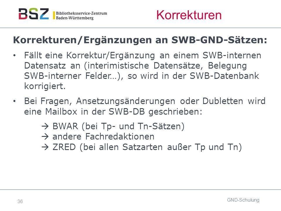 36 Korrekturen Korrekturen/Ergänzungen an SWB-GND-Sätzen: Fällt eine Korrektur/Ergänzung an einem SWB-internen Datensatz an (interimistische Datensätze, Belegung SWB-interner Felder…), so wird in der SWB-Datenbank korrigiert.