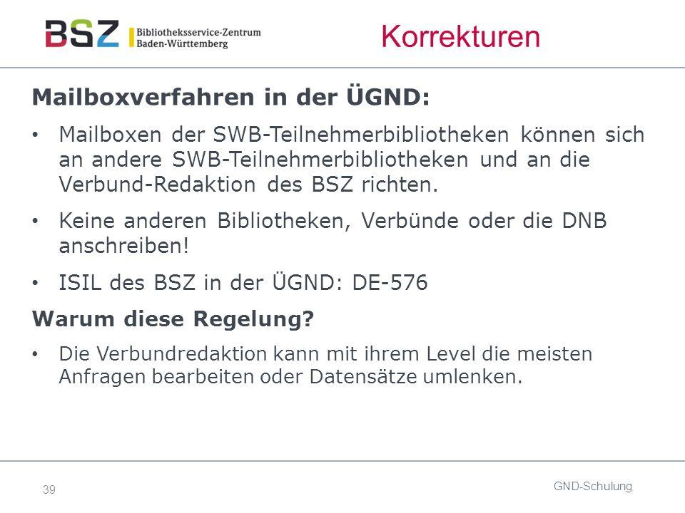 39 Korrekturen Mailboxverfahren in der ÜGND: Mailboxen der SWB-Teilnehmerbibliotheken können sich an andere SWB-Teilnehmerbibliotheken und an die Verbund-Redaktion des BSZ richten.