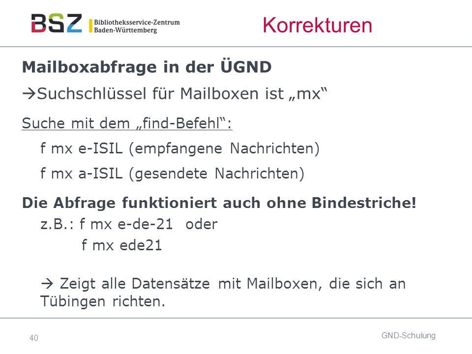"""40 Korrekturen Mailboxabfrage in der ÜGND  Suchschlüssel für Mailboxen ist """"mx Suche mit dem """"find-Befehl : f mx e-ISIL (empfangene Nachrichten) f mx a-ISIL (gesendete Nachrichten) Die Abfrage funktioniert auch ohne Bindestriche."""
