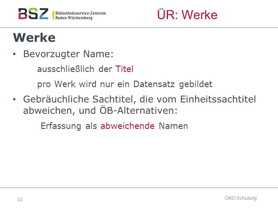 53 ÜR: Werke GND-Schulung Werke Bevorzugter Name: ausschließlich der Titel pro Werk wird nur ein Datensatz gebildet Gebräuchliche Sachtitel, die vom E