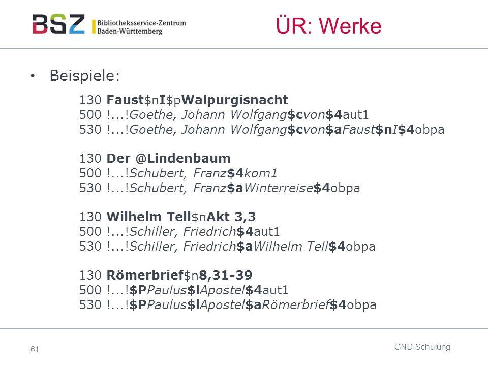 61 ÜR: Werke Beispiele: 130 Faust$nI$pWalpurgisnacht 500 !...!Goethe, Johann Wolfgang$cvon$4aut1 530 !...!Goethe, Johann Wolfgang$cvon$aFaust$nI$4obpa 130 Der @Lindenbaum 500 !...!Schubert, Franz$4kom1 530 !...!Schubert, Franz$aWinterreise$4obpa 130 Wilhelm Tell$nAkt 3,3 500 !...!Schiller, Friedrich$4aut1 530 !...!Schiller, Friedrich$aWilhelm Tell$4obpa 130 Römerbrief$n8,31-39 500 !...!$PPaulus$lApostel$4aut1 530 !...!$PPaulus$lApostel$aRömerbrief$4obpa GND-Schulung