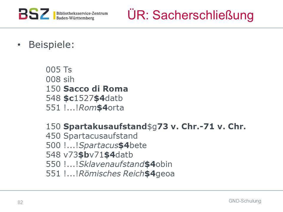 82 ÜR: Sacherschließung Beispiele: 005 Ts 008 sih 150 Sacco di Roma 548 $c1527$4datb 551 !...!Rom$4orta 150 Spartakusaufstand$g73 v. Chr.-71 v. Chr. 4