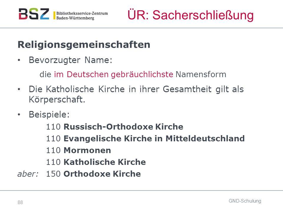 88 ÜR: Sacherschließung GND-Schulung Religionsgemeinschaften Bevorzugter Name: die im Deutschen gebräuchlichste Namensform Die Katholische Kirche in ihrer Gesamtheit gilt als Körperschaft.