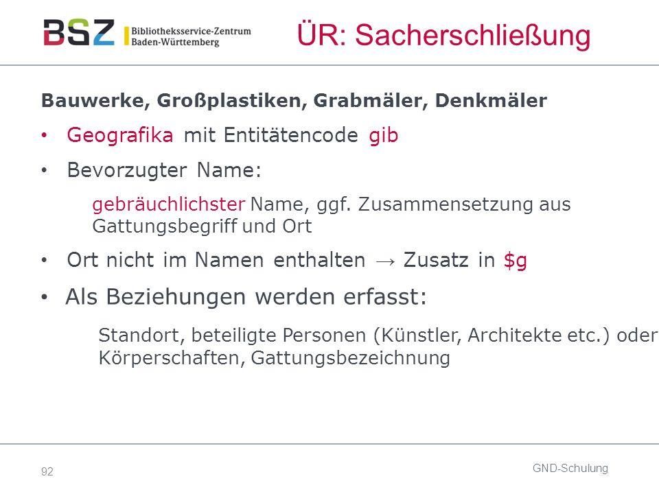 92 ÜR: Sacherschließung Bauwerke, Großplastiken, Grabmäler, Denkmäler Geografika mit Entitätencode gib Bevorzugter Name: gebräuchlichster Name, ggf.