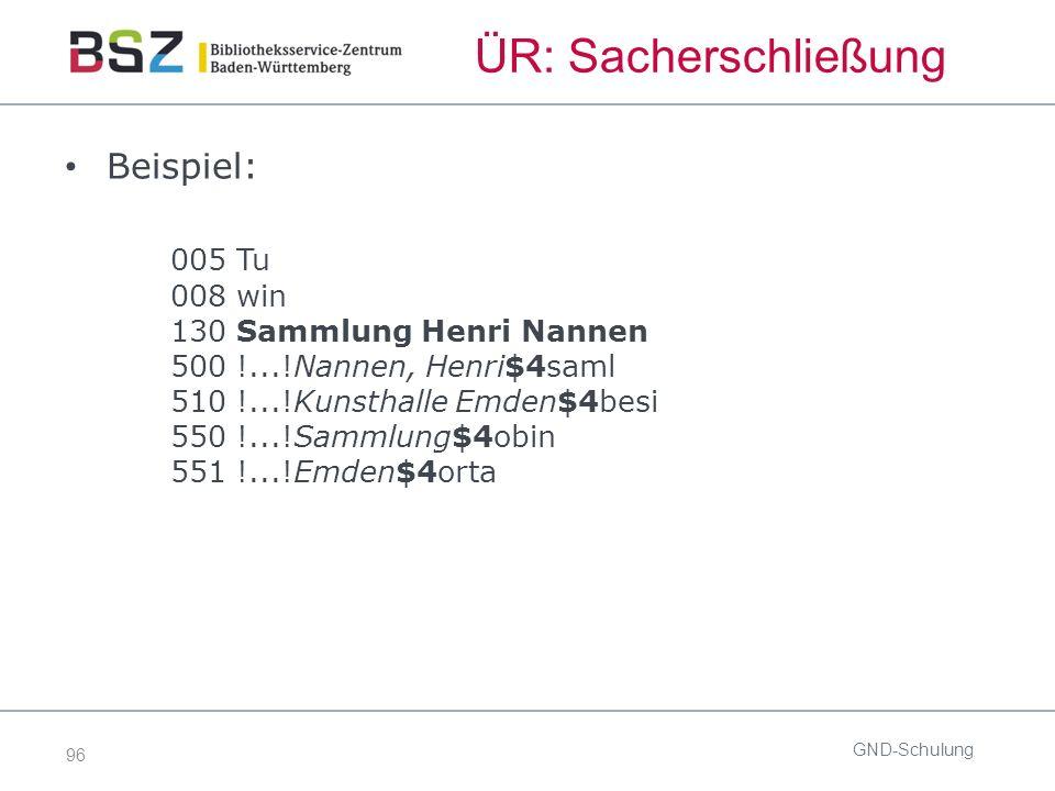 96 ÜR: Sacherschließung Beispiel: 005 Tu 008 win 130 Sammlung Henri Nannen 500 !...!Nannen, Henri$4saml 510 !...!Kunsthalle Emden$4besi 550 !...!Sammlung$4obin 551 !...!Emden$4orta GND-Schulung