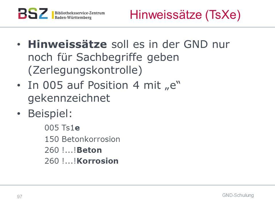 """97 Hinweissätze (TsXe) Hinweissätze soll es in der GND nur noch für Sachbegriffe geben (Zerlegungskontrolle) In 005 auf Position 4 mit """"e"""" gekennzeich"""