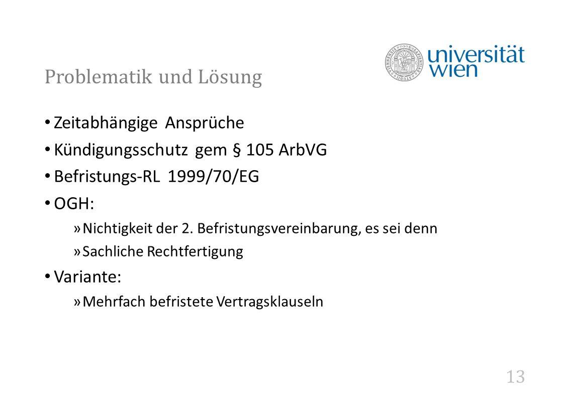 13 Problematik und Lösung Zeitabhängige Ansprüche Kündigungsschutz gem § 105 ArbVG Befristungs-RL 1999/70/EG OGH: »Nichtigkeit der 2.