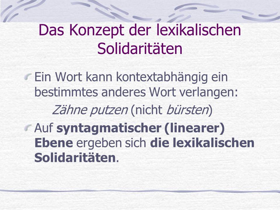 Das Konzept der lexikalischen Solidaritäten Ein Wort kann kontextabhängig ein bestimmtes anderes Wort verlangen: Zähne putzen (nicht bürsten) Auf syntagmatischer (linearer) Ebene ergeben sich die lexikalischen Solidaritäten.