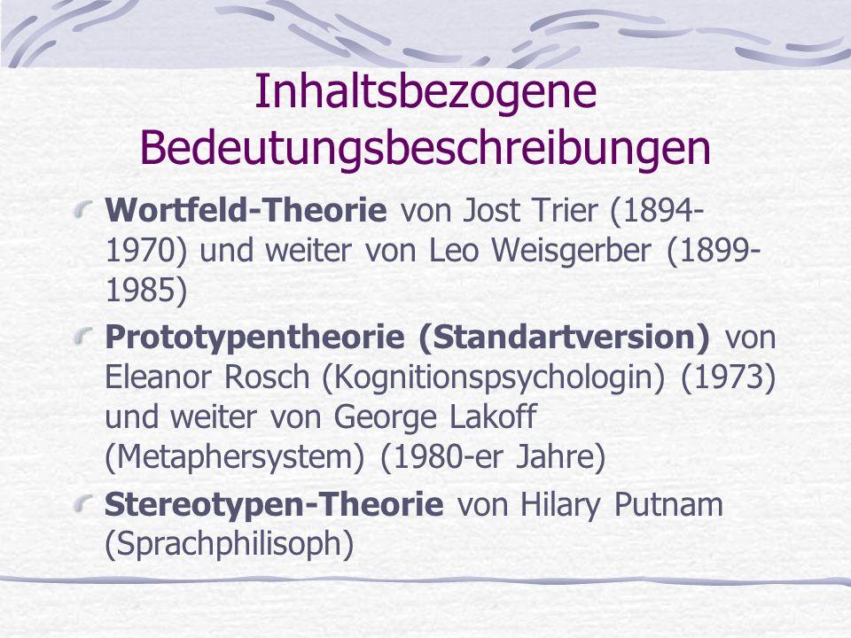 Inhaltsbezogene Bedeutungsbeschreibungen Wortfeld-Theorie von Jost Trier (1894- 1970) und weiter von Leo Weisgerber (1899- 1985) Prototypentheorie (Standartversion) von Eleanor Rosch (Kognitionspsychologin) (1973) und weiter von George Lakoff (Metaphersystem) (1980-er Jahre) Stereotypen-Theorie von Hilary Putnam (Sprachphilisoph)