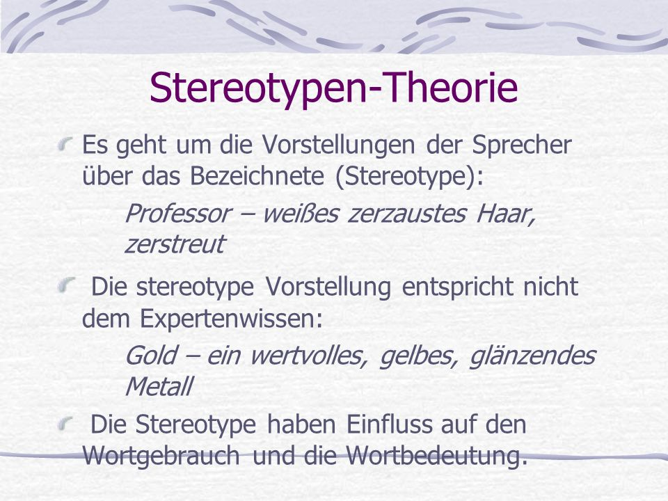 Stereotypen-Theorie Es geht um die Vorstellungen der Sprecher über das Bezeichnete (Stereotype): Professor – weißes zerzaustes Haar, zerstreut Die stereotype Vorstellung entspricht nicht dem Expertenwissen: Gold – ein wertvolles, gelbes, glänzendes Metall Die Stereotype haben Einfluss auf den Wortgebrauch und die Wortbedeutung.