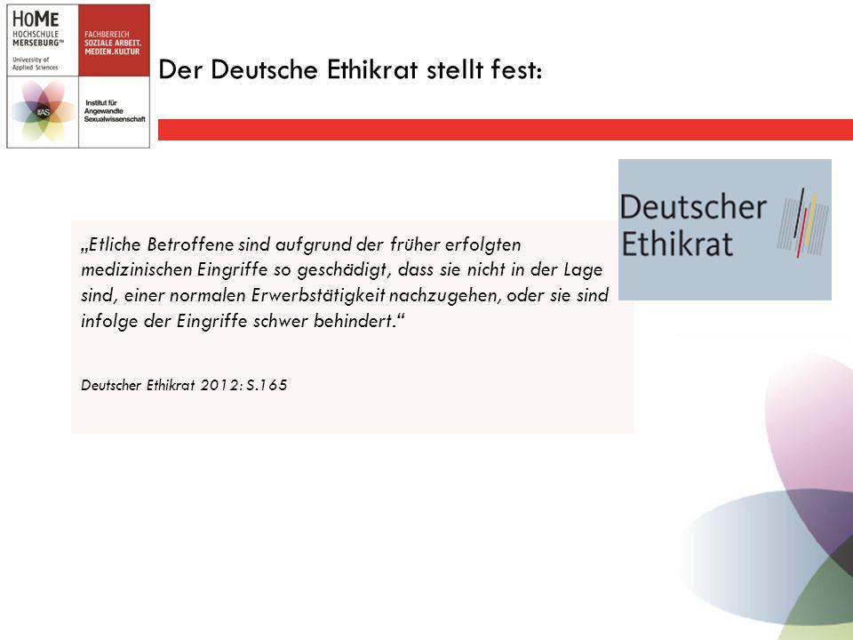 """Der Deutsche Ethikrat stellt fest: """"Etliche Betroffene sind aufgrund der früher erfolgten medizinischen Eingriffe so geschädigt, dass sie nicht in der Lage sind, einer normalen Erwerbstätigkeit nachzugehen, oder sie sind infolge der Eingriffe schwer behindert. Deutscher Ethikrat 2012: S.165"""