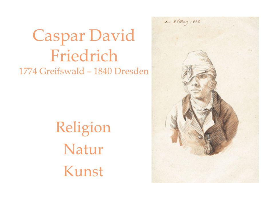 Caspar David Friedrich 1774 Greifswald – 1840 Dresden Religion Natur Kunst