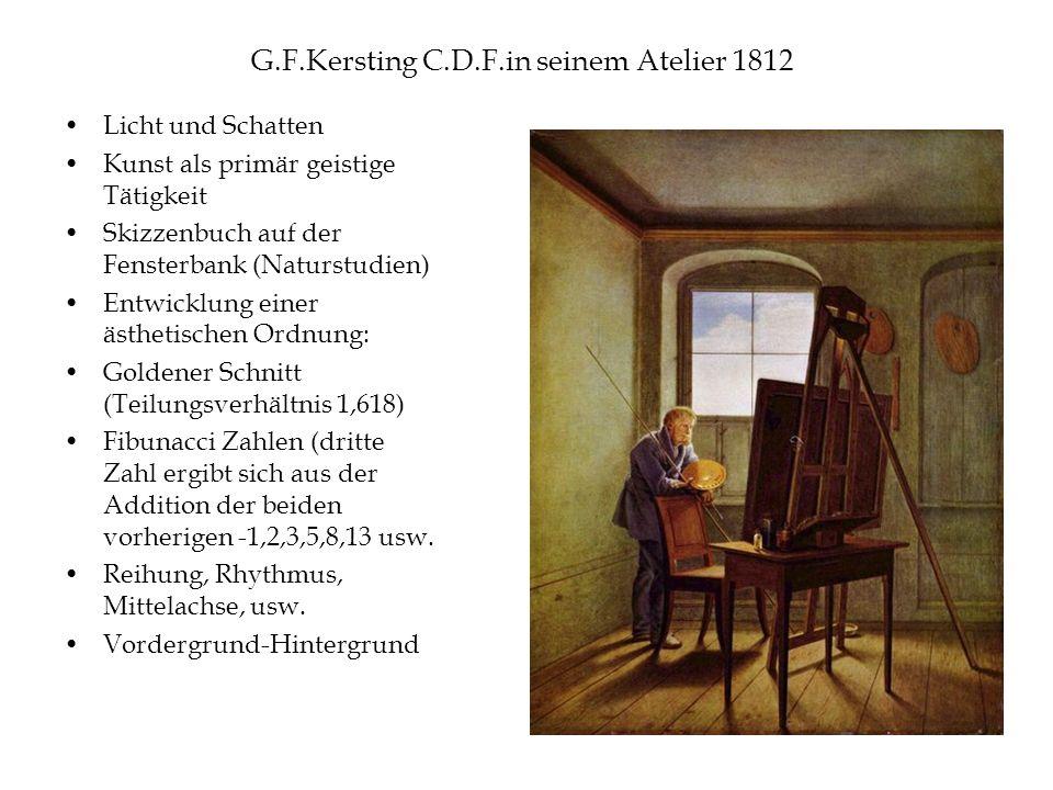 G.F.Kersting C.D.F.in seinem Atelier 1812 Licht und Schatten Kunst als primär geistige Tätigkeit Skizzenbuch auf der Fensterbank (Naturstudien) Entwicklung einer ästhetischen Ordnung: Goldener Schnitt (Teilungsverhältnis 1,618) Fibunacci Zahlen (dritte Zahl ergibt sich aus der Addition der beiden vorherigen -1,2,3,5,8,13 usw.