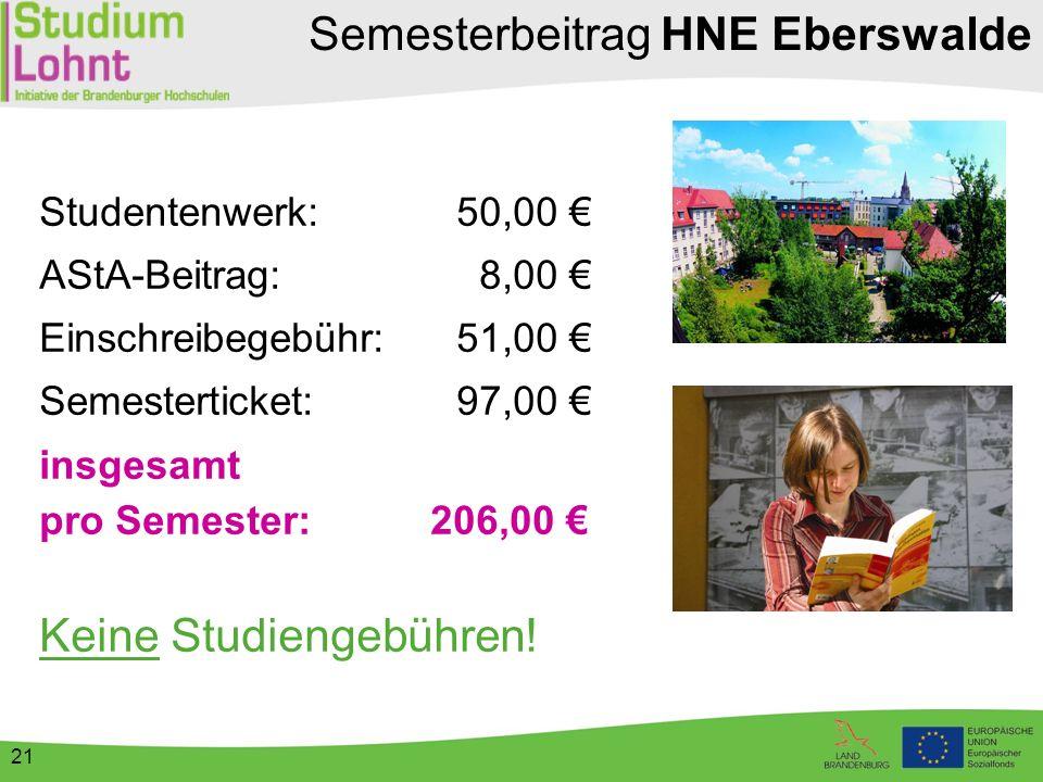 21 Semesterbeitrag HNE Eberswalde Studentenwerk:50,00 € AStA-Beitrag: 8,00 € Einschreibegebühr:51,00 € Semesterticket:97,00 € insgesamt pro Semester: