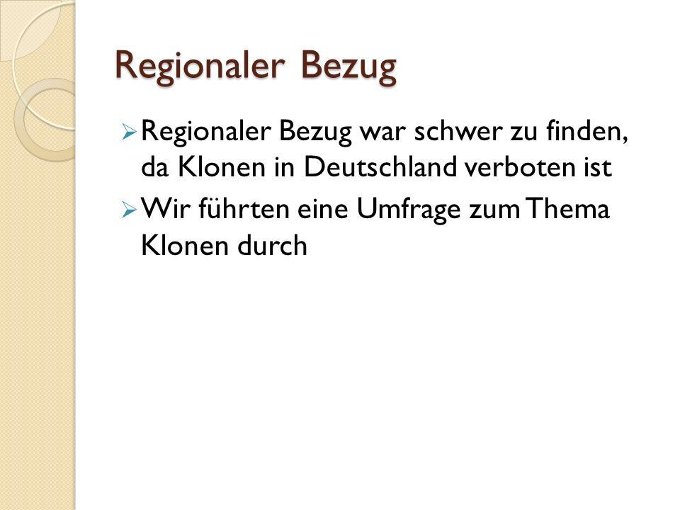 Regionaler Bezug  Regionaler Bezug war schwer zu finden, da Klonen in Deutschland verboten ist  Wir führten eine Umfrage zum Thema Klonen durch