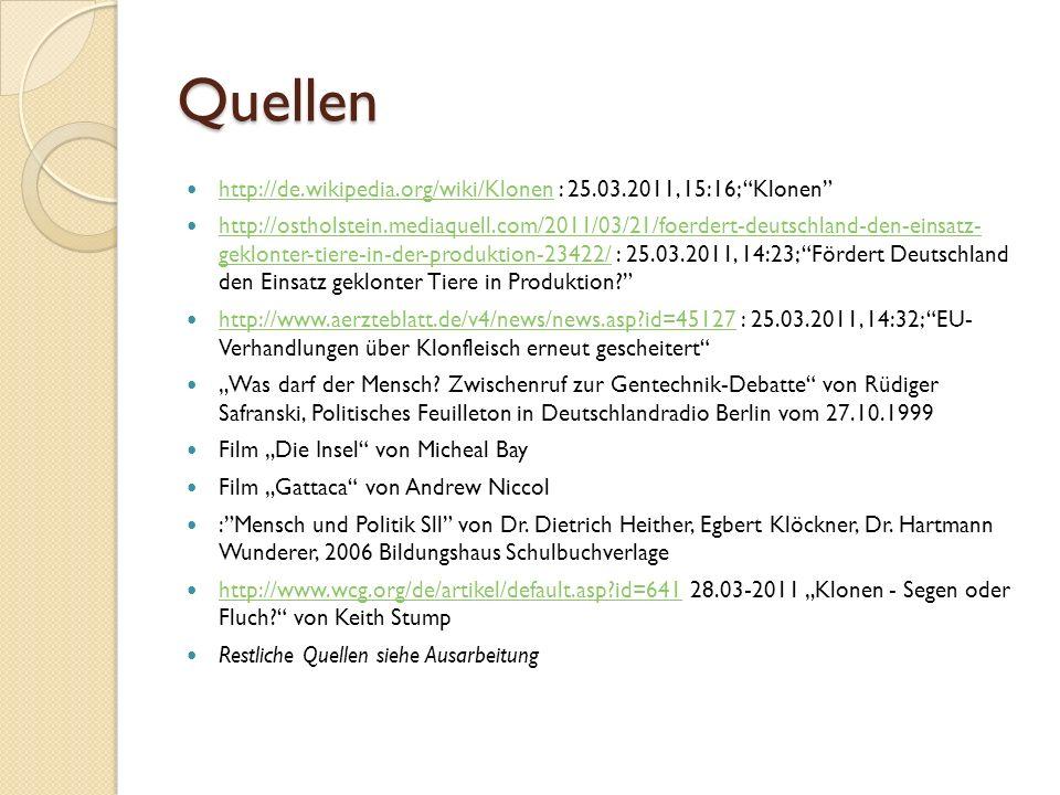 """Quellen http://de.wikipedia.org/wiki/Klonen : 25.03.2011, 15:16; Klonen http://de.wikipedia.org/wiki/Klonen http://ostholstein.mediaquell.com/2011/03/21/foerdert-deutschland-den-einsatz- geklonter-tiere-in-der-produktion-23422/ : 25.03.2011, 14:23; Fördert Deutschland den Einsatz geklonter Tiere in Produktion http://ostholstein.mediaquell.com/2011/03/21/foerdert-deutschland-den-einsatz- geklonter-tiere-in-der-produktion-23422/ http://www.aerzteblatt.de/v4/news/news.asp id=45127 : 25.03.2011, 14:32; EU- Verhandlungen über Klonfleisch erneut gescheitert http://www.aerzteblatt.de/v4/news/news.asp id=45127 """"Was darf der Mensch."""