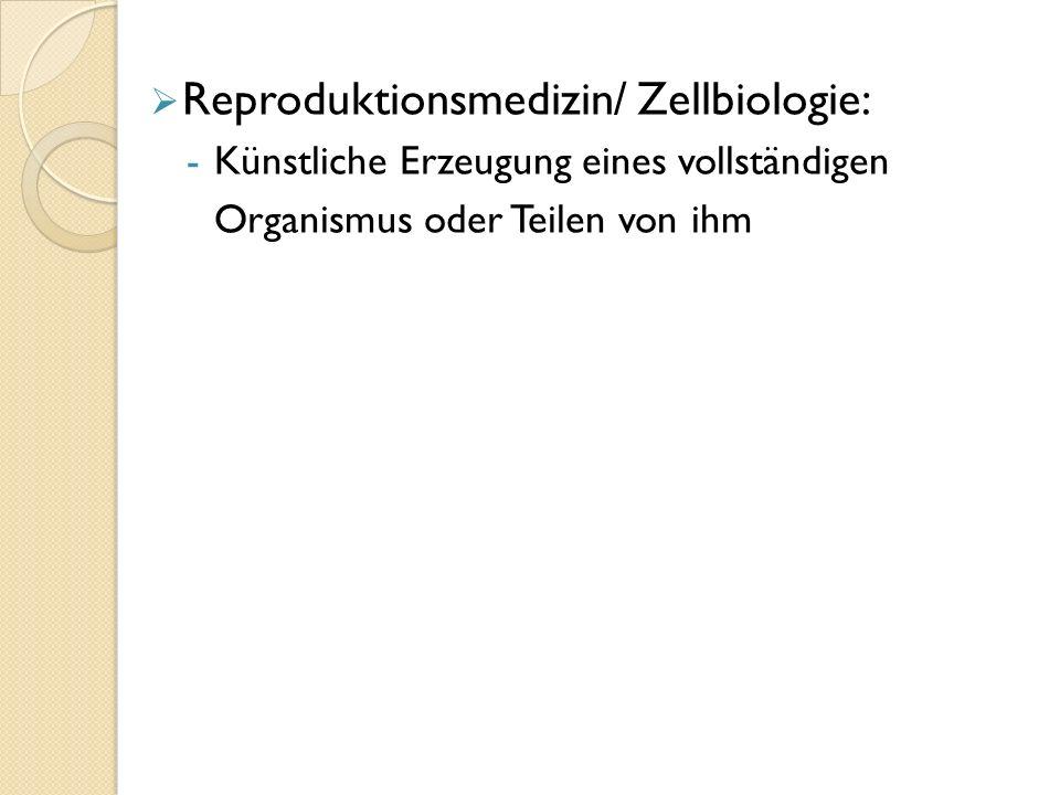  Reproduktionsmedizin/ Zellbiologie: -Künstliche Erzeugung eines vollständigen Organismus oder Teilen von ihm