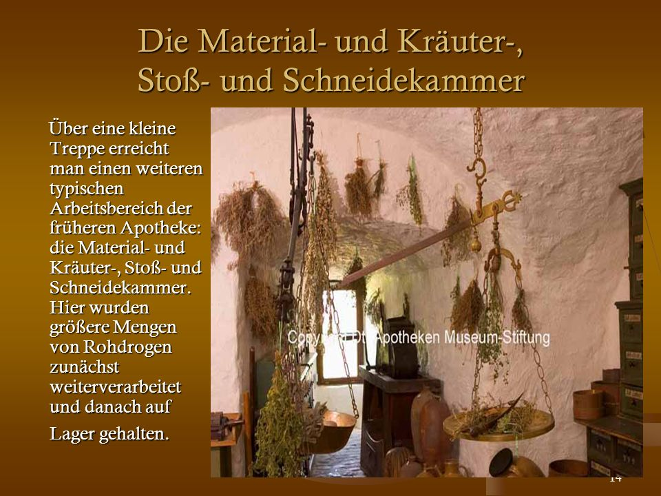 14 Die Material- und Kräuter-, Stoß- und Schneidekammer Über eine kleine Treppe erreicht man einen weiteren typischen Arbeitsbereich der früheren Apot