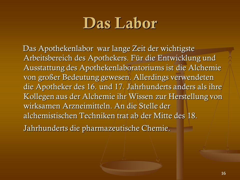 16 Das Labor Das Apothekenlabor war lange Zeit der wichtigste Arbeitsbereich des Apothekers. Für die Entwicklung und Ausstattung des Apothekenlaborato