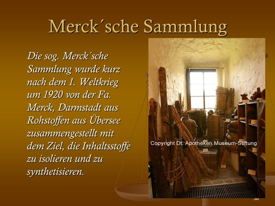 36 Merck´sche Sammlung Die sog. Merck´sche Sammlung wurde kurz nach dem 1. Weltkrieg um 1920 von der Fa. Merck, Darmstadt aus Rohstoffen aus Übersee z