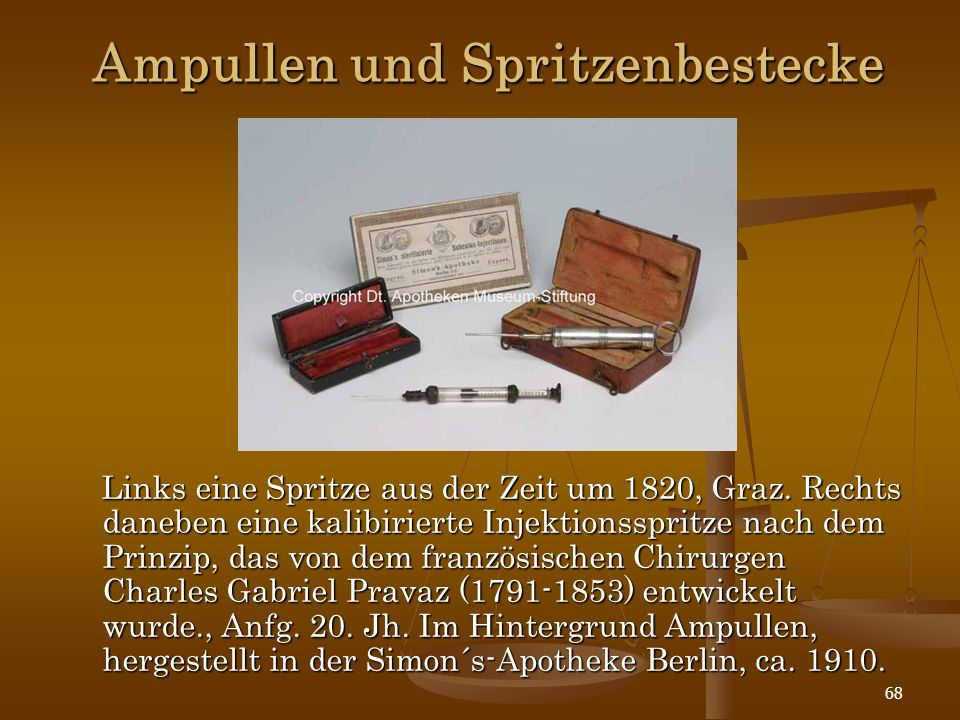 68 Ampullen und Spritzenbestecke Links eine Spritze aus der Zeit um 1820, Graz. Rechts daneben eine kalibirierte Injektionsspritze nach dem Prinzip, d