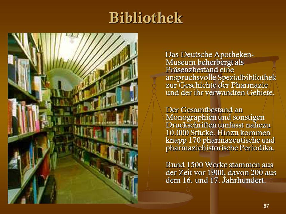 87 Bibliothek Das Deutsche Apotheken- Museum beherbergt als Präsenzbestand eine anspruchsvolle Spezialbibliothek zur Geschichte der Pharmazie und der
