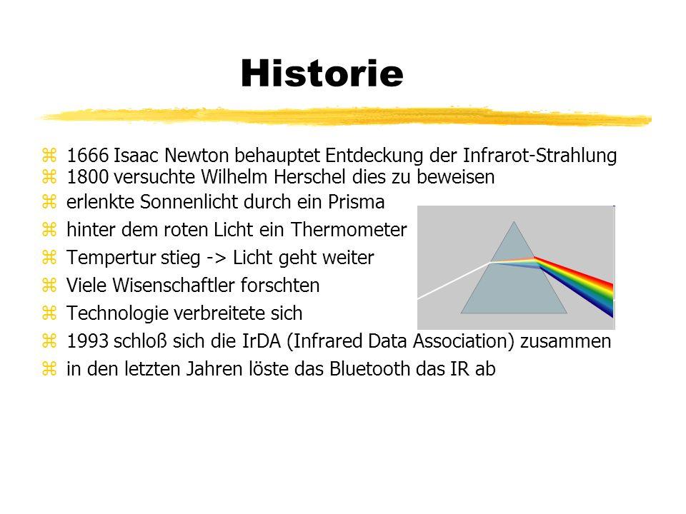 Historie  1666 Isaac Newton behauptet Entdeckung der Infrarot-Strahlung  1800 versuchte Wilhelm Herschel dies zu beweisen  erlenkte Sonnenlicht durch ein Prisma  hinter dem roten Licht ein Thermometer  Tempertur stieg -> Licht geht weiter  Viele Wisenschaftler forschten  Technologie verbreitete sich  1993 schloß sich die IrDA (Infrared Data Association) zusammen  in den letzten Jahren löste das Bluetooth das IR ab