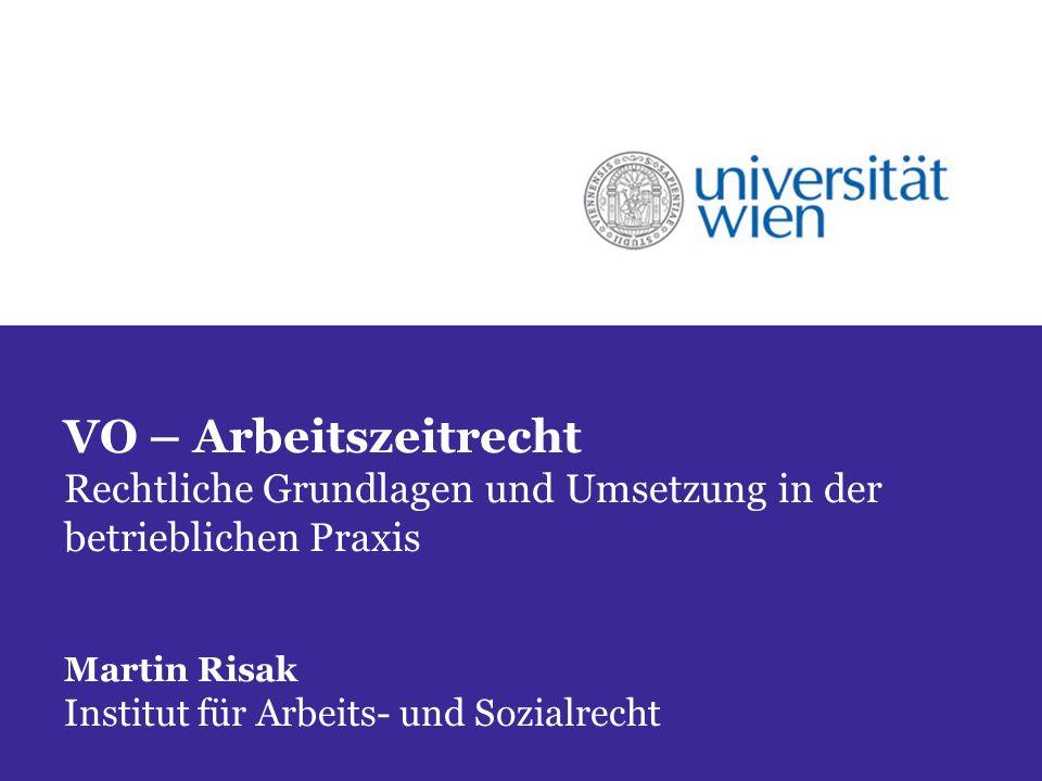 VO – Arbeitszeitrecht Rechtliche Grundlagen und Umsetzung in der betrieblichen Praxis Martin Risak Institut für Arbeits- und Sozialrecht