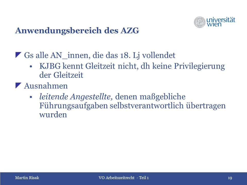 Martin RisakVO Arbeitszeitrecht - Teil 119 Anwendungsbereich des AZG  Gs alle AN_innen, die das 18. Lj vollendet KJBG kennt Gleitzeit nicht, dh keine
