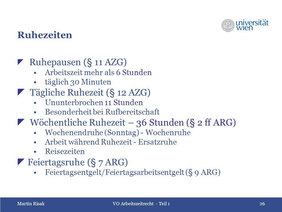 Martin RisakVO Arbeitszeitrecht - Teil 126 Ruhezeiten  Ruhepausen (§ 11 AZG) Arbeitszeit mehr als 6 Stunden täglich 30 Minuten  Tägliche Ruhezeit (§