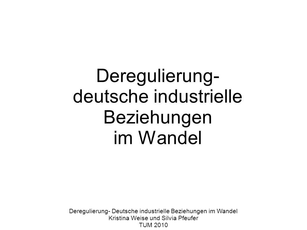 Deregulierung- deutsche industrielle Beziehungen im Wandel Deregulierung- Deutsche industrielle Beziehungen im Wandel Kristina Weise und Silvia Pfeufer TUM 2010