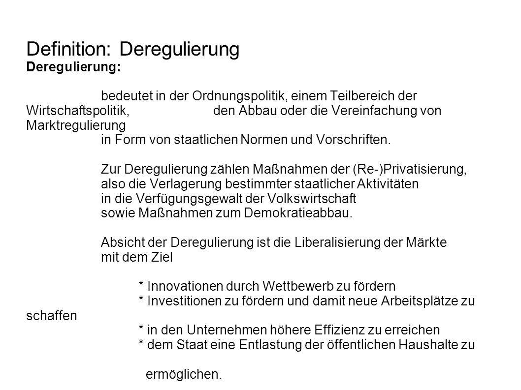 Definition: Deregulierung Deregulierung: bedeutet in der Ordnungspolitik, einem Teilbereich der Wirtschaftspolitik, den Abbau oder die Vereinfachung von Marktregulierung in Form von staatlichen Normen und Vorschriften.