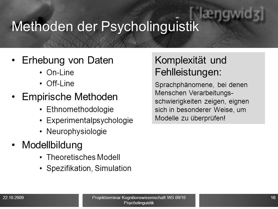 Methoden der Psycholinguistik Erhebung von Daten On-Line Off-Line Empirische Methoden Ethnomethodologie Experimentalpsychologie Neurophysiologie Modellbildung Theoretisches Modell Spezifikation, Simulation 22.10.200916 Projektseminar Kognitionswissenschaft WS 09/10 Psycholinguistik Komplexität und Fehlleistungen: Sprachphänomene, bei denen Menschen Verarbeitungs- schwierigkeiten zeigen, eignen sich in besonderer Weise, um Modelle zu überprüfen!