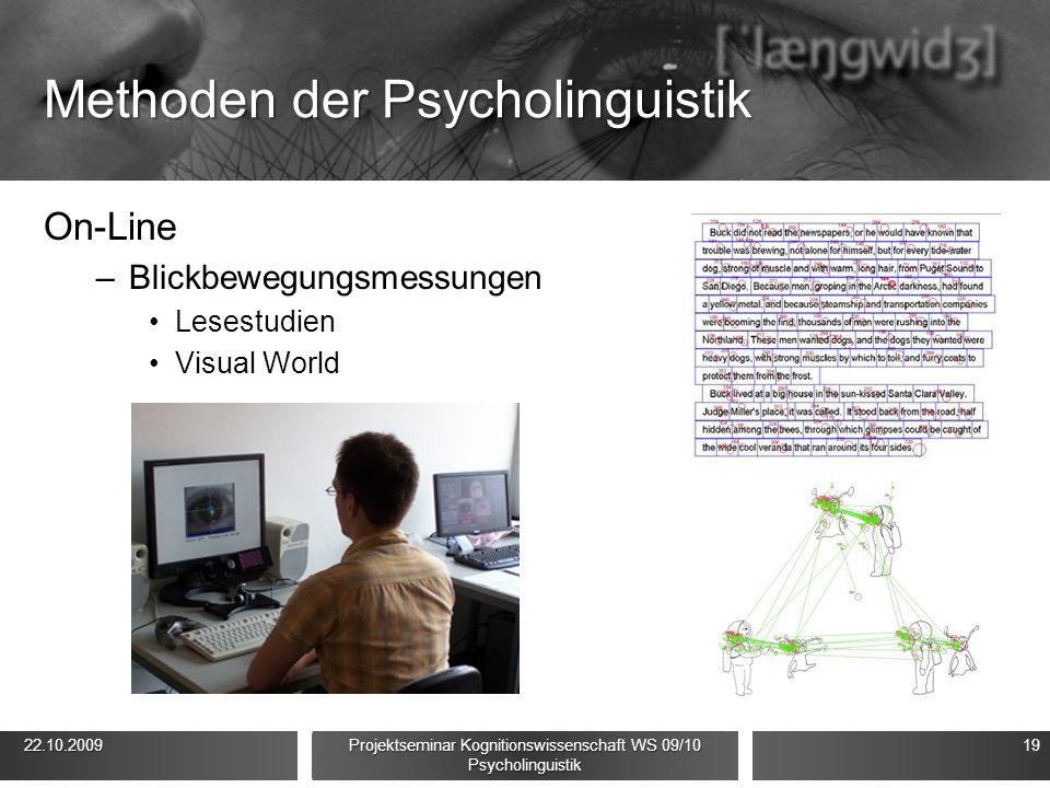 Methoden der Psycholinguistik On-Line –Blickbewegungsmessungen Lesestudien Visual World 22.10.2009 22.10.2009 Projektseminar Kognitionswissenschaft WS 09/10 Psycholinguistik 19