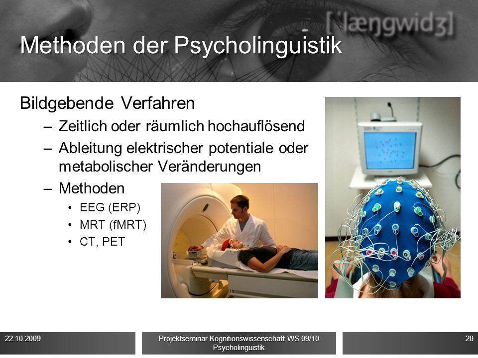 Methoden der Psycholinguistik Bildgebende Verfahren –Zeitlich oder räumlich hochauflösend –Ableitung elektrischer potentiale oder metabolischer Veränderungen –Methoden EEG (ERP) MRT (fMRT) CT, PET 22.10.200920 Projektseminar Kognitionswissenschaft WS 09/10 Psycholinguistik