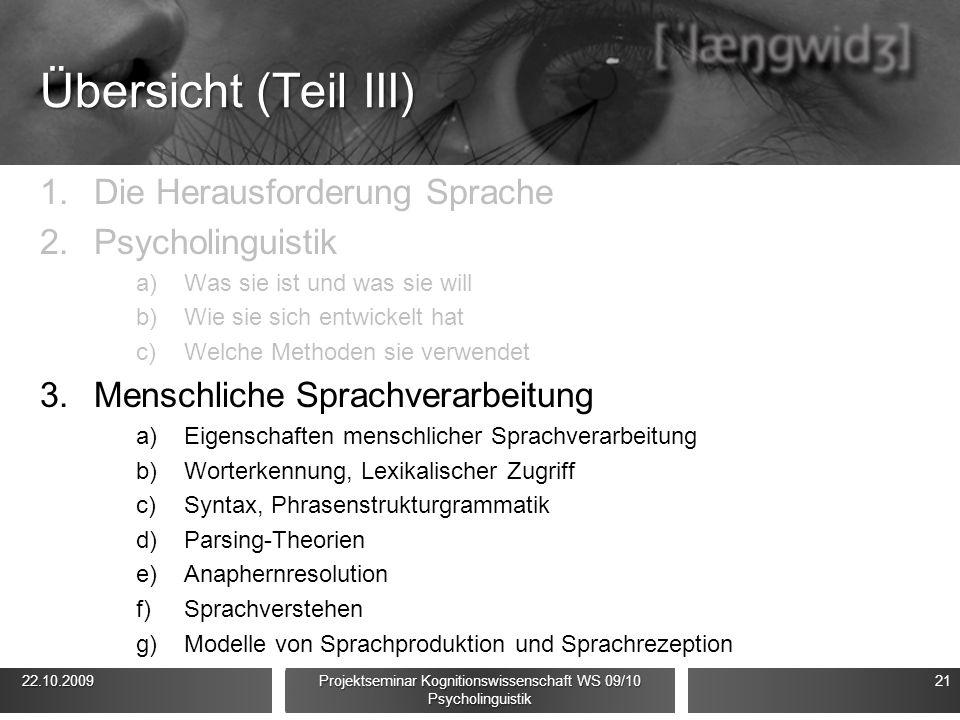 Übersicht (Teil III) 1.Die Herausforderung Sprache 2.Psycholinguistik a)Was sie ist und was sie will b)Wie sie sich entwickelt hat c)Welche Methoden sie verwendet 3.Menschliche Sprachverarbeitung a)Eigenschaften menschlicher Sprachverarbeitung b)Worterkennung, Lexikalischer Zugriff c)Syntax, Phrasenstrukturgrammatik d)Parsing-Theorien e)Anaphernresolution f)Sprachverstehen g)Modelle von Sprachproduktion und Sprachrezeption 22.10.2009 22.10.2009 Projektseminar Kognitionswissenschaft WS 09/10 Psycholinguistik 21