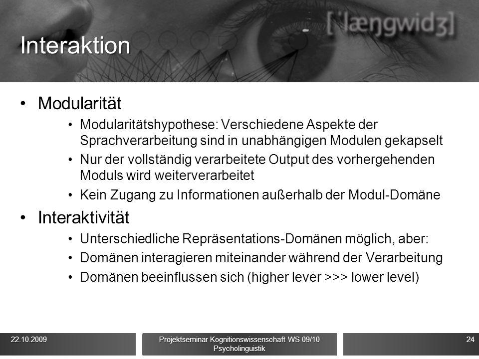 Interaktion Modularität Modularitätshypothese: Verschiedene Aspekte der Sprachverarbeitung sind in unabhängigen Modulen gekapselt Nur der vollständig verarbeitete Output des vorhergehenden Moduls wird weiterverarbeitet Kein Zugang zu Informationen außerhalb der Modul-Domäne Interaktivität Unterschiedliche Repräsentations-Domänen möglich, aber: Domänen interagieren miteinander während der Verarbeitung Domänen beeinflussen sich (higher lever >>> lower level) 22.10.2009 22.10.2009 Projektseminar Kognitionswissenschaft WS 09/10 Psycholinguistik 24