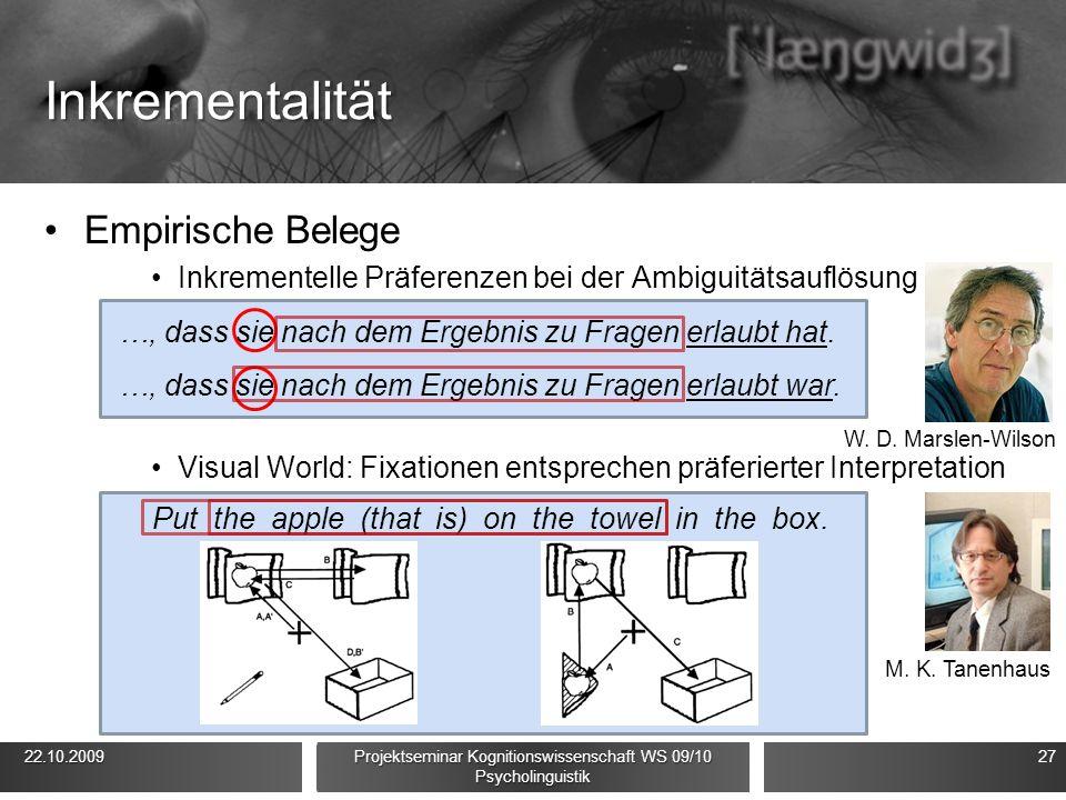 Inkrementalität Empirische Belege Inkrementelle Präferenzen bei der Ambiguitätsauflösung Visual World: Fixationen entsprechen präferierter Interpretation 22.10.2009 22.10.2009 Projektseminar Kognitionswissenschaft WS 09/10 Psycholinguistik 27 W.