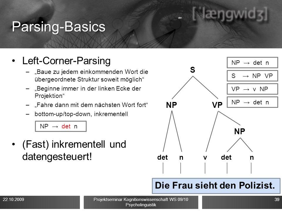 """Parsing-Basics Left-Corner-Parsing –""""Baue zu jedem einkommenden Wort die übergeordnete Struktur soweit möglich –""""Beginne immer in der linken Ecke der Projektion –""""Fahre dann mit dem nächsten Wort fort –bottom-up/top-down, inkrementell (Fast) inkrementell und datengesteuert."""