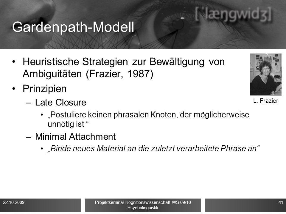 """Gardenpath-Modell Heuristische Strategien zur Bewältigung von Ambiguitäten (Frazier, 1987) Prinzipien –Late Closure """"Postuliere keinen phrasalen Knoten, der möglicherweise unnötig ist –Minimal Attachment """"Binde neues Material an die zuletzt verarbeitete Phrase an 22.10.200941 Projektseminar Kognitionswissenschaft WS 09/10 Psycholinguistik L."""
