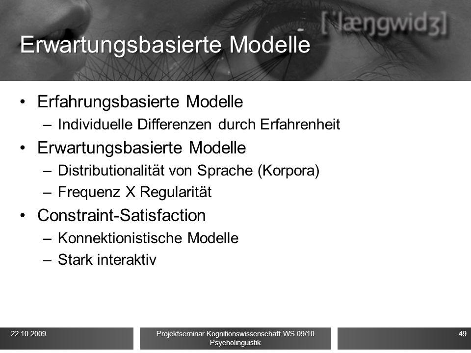 Erwartungsbasierte Modelle Erfahrungsbasierte Modelle –Individuelle Differenzen durch Erfahrenheit Erwartungsbasierte Modelle –Distributionalität von Sprache (Korpora) –Frequenz X Regularität Constraint-Satisfaction –Konnektionistische Modelle –Stark interaktiv 22.10.2009 22.10.2009 Projektseminar Kognitionswissenschaft WS 09/10 Psycholinguistik 49