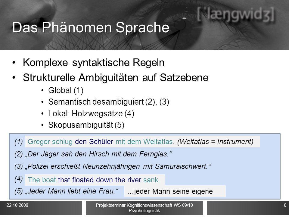 """Das Phänomen Sprache Komplexe syntaktische Regeln Strukturelle Ambiguitäten auf Satzebene Global (1) Semantisch desambiguiert (2), (3) Lokal: Holzwegsätze (4) Skopusambiguität (5) 22.10.2009 22.10.2009 Projektseminar Kognitionswissenschaft WS 09/10 Psycholinguistik 6 (1)""""Gregor schlug den Schüler mit dem Weltatlas. (2)""""Der Jäger sah den Hirsch mit dem Fernglas. (3)""""Polizei erschießt Neunzehnjährigen mit Samuraischwert. (4)""""The boat floated down the river sank. (5)""""Jeder Mann liebt eine Frau. The boat that floated down the river sank."""