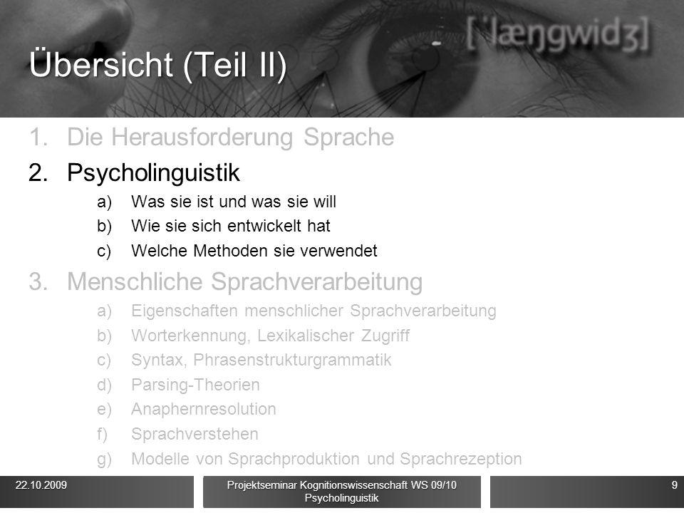Übersicht (Teil II) 1.Die Herausforderung Sprache 2.Psycholinguistik a)Was sie ist und was sie will b)Wie sie sich entwickelt hat c)Welche Methoden si