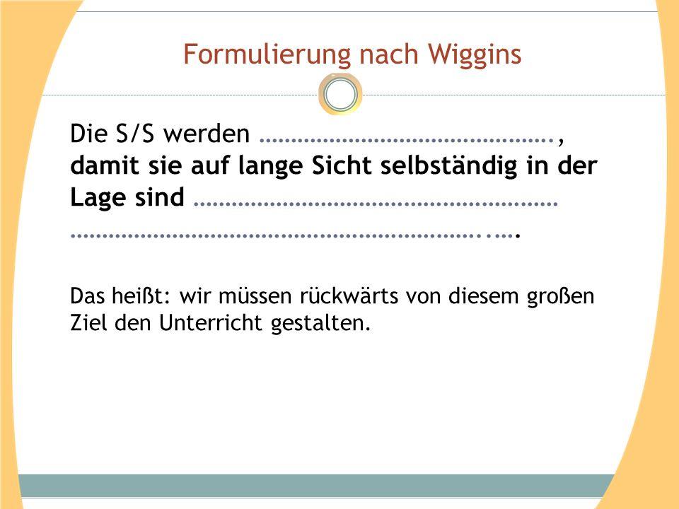 Formulierung nach Wiggins Die S/S werden ………………………………………., damit sie auf lange Sicht selbständig in der Lage sind ………………………………………………… ………………………………………………………..….