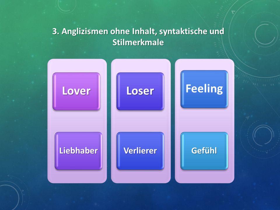 3. Anglizismen ohne Inhalt, syntaktische und Stilmerkmale Lover Liebhaber Loser Verlierer Feeling Gefühl