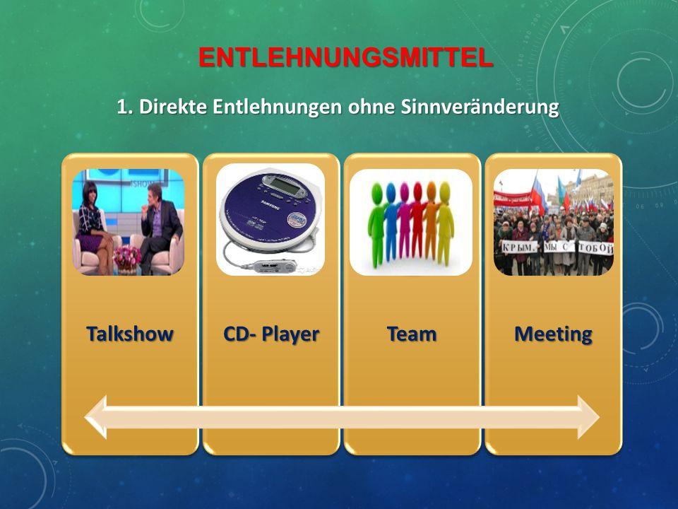 ENTLEHNUNGSMITTEL 1. Direkte Entlehnungen ohne Sinnveränderung Talkshow CD- Player TeamMeeting