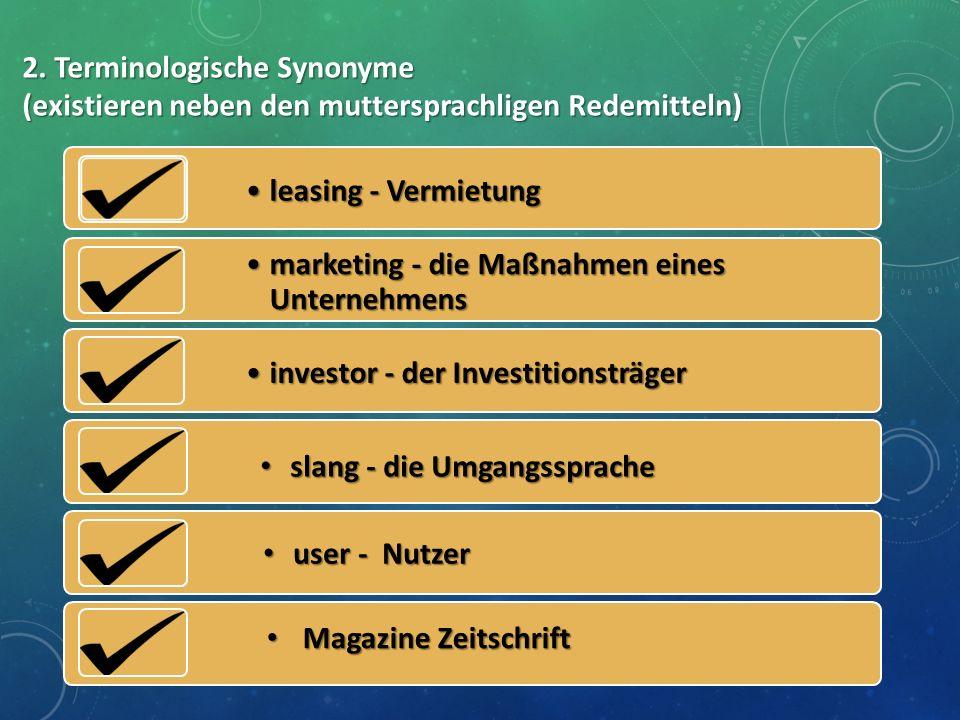 2. Terminologische Synonyme (existieren neben den muttersprachligen Redemitteln) leasing - Vermietungleasing - Vermietung marketing - die Maßnahmen ei