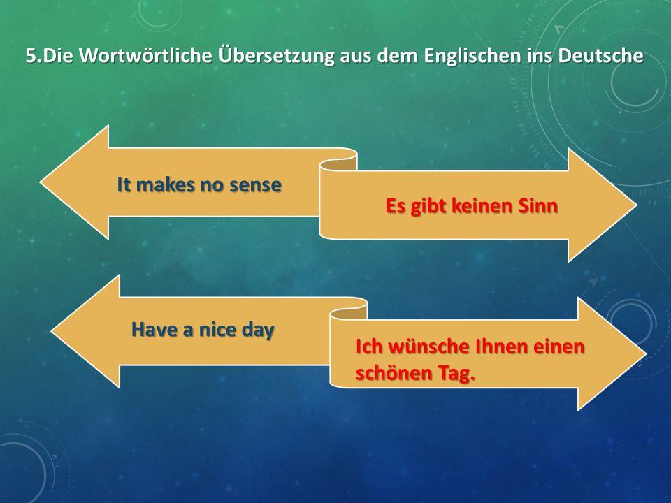 5.Die Wortwörtliche Übersetzung aus dem Englischen ins Deutsche It makes no sense It makes no sense Es gibt keinen Sinn Es gibt keinen Sinn Have a nic