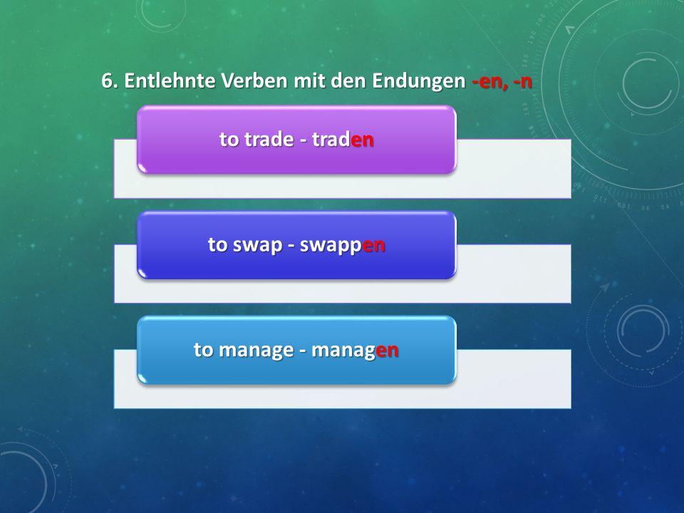 6. Entlehnte Verben mit den Endungen -en, -n to trade - traden to swap - swappen to manage - managen